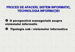 PROCES DE AFACERI, SISTEM INFORMATIC, TECHNOLOGIA INFORMA Ţ IEI