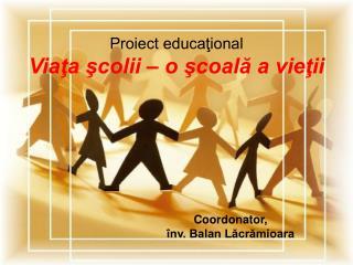 Proiect educaţional Viaţa şcolii – o şcoală a vieţii