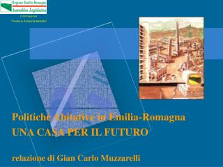 Politiche Abitative in Emilia-Romagna UNA CASA PER IL FUTURO  relazione di Gian Carlo Muzzarelli