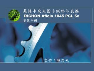 基隆市東光國小網路印表機 RICHON Aficio 1045 PCL 5e 安裝手冊
