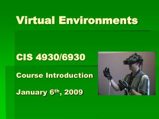 Virtual Environments CIS 4930/6930 Course Introduction January 6 th , 2009