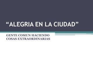 """""""ALEGRIA EN  LA CIUDAD"""""""