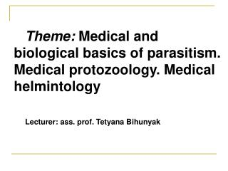 Theme:  Medical and biological basics of parasitism. Medical protozoology. Medical helmintology