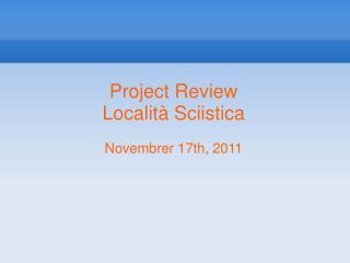 Project Review Localit� Sciistica Novembrer 17th, 2011