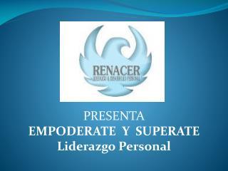 PRESENTA EMPODERATE  Y  SUPERATE Liderazgo Personal