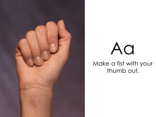 Aa    Make a fist with your thumb out.