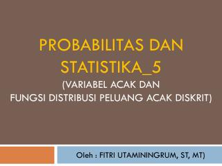 Probabilitas dan  statistika_5 ( variabel acak  DAN  FUNGSI DISTRIBUSI PELUANG ACAK DISKRIT)