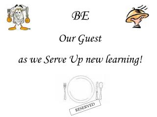 BE Our Guest  as we Serve Up new learning!
