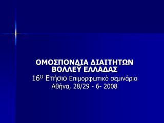 ΟΜΟΣΠΟΝΔΙΑ ΔΙΑΙΤΗΤΩΝ ΒΟΛΛΕΫ ΕΛΛΑΔΑΣ 16 Ο  Ετήσιο Επιμορφωτικό σεμινάριο Αθήνα, 28/29 - 6- 2008
