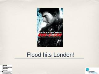 Flood hits London!