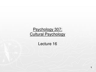 Psychology 307:  Cultural Psychology Lecture 16
