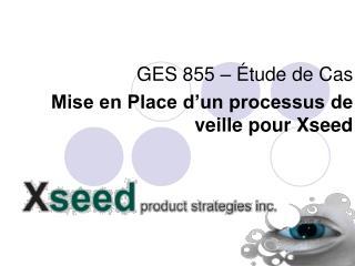 GES 855 – Étude de Cas  Mise en Place d'un processus de veille pour Xseed