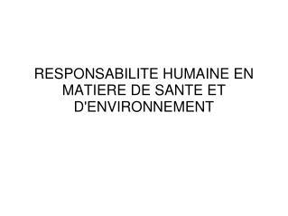 RESPONSABILITE HUMAINE EN MATIERE DE SANTE ET D'ENVIRONNEMENT