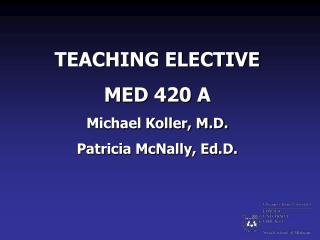 TEACHING ELECTIVE MED 420 A Michael Koller, M.D. Patricia McNally, Ed.D.