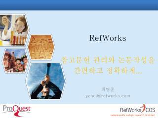RefWorks 참고문헌 관리와 논문작성을  간편하고 정확하게 ... 최영준 ychoi@refworks