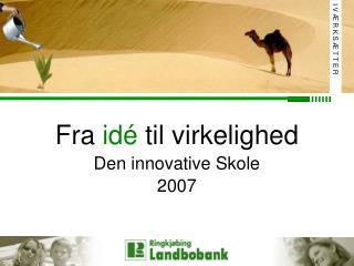 Fra  idé  til virkelighed Den innovative Skole 2007