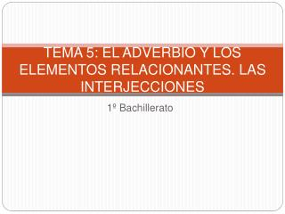 TEMA 5: EL ADVERBIO Y LOS ELEMENTOS RELACIONANTES. LAS INTERJECCIONES