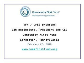 OFN / CFED Briefing Dan Betancourt, President and CEO Community First Fund Lancaster, Pennsylvania