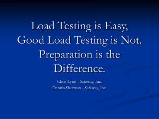 Load Testing is Easy,  Good Load Testing is Not.  Preparation is the Difference.