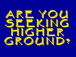 ARE YOU SEEKING HIGHER GROUND?