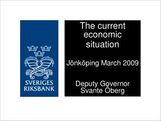The current economic situation Jönköping March 2009 Deputy Governor Svante Öberg