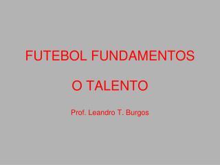 FUTEBOL FUNDAMENTOS O TALENTO Prof. Leandro T. Burgos