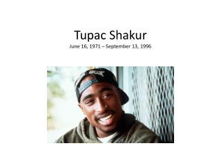 Tupac Shakur June 16, 1971 – September 13, 1996