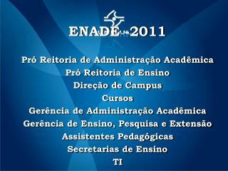 ENADE -2011 Pró Reitoria de Administração Acadêmica Pró Reitoria de Ensino Direção de Campus