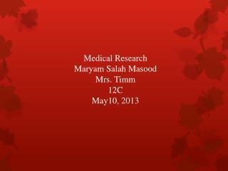 Medical Research Maryam Salah  Masood Mrs.  Timm 12C May10, 2013