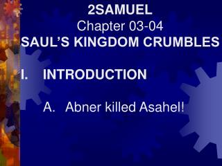 2SAMUEL Chapter 03-04 SAUL'S KINGDOM CRUMBLES I.	INTRODUCTION 	A.	Abner killed Asahel!