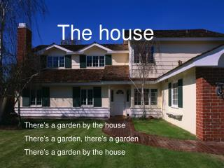 There�s a garden by the house There�s a garden, there�s a garden There�s a garden by the house