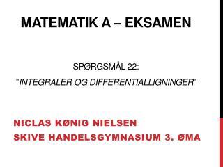 """Matematik a – Eksamen Spørgsmål 22:  """" Integraler og differentialligninger """""""