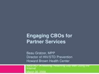 Engaging CBOs for  Partner Services  Beau Gratzer, MPP Director of HIV