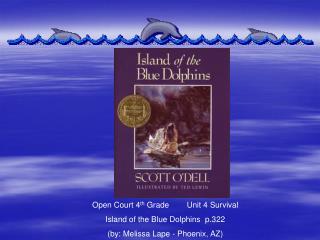 Open Court 4th Grade        Unit 4 Survival    Island of the Blue Dolphins  p.322 by: Melissa Lape - Phoenix, AZ