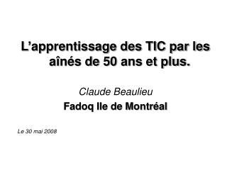 L'apprentissage des TIC par les aînés de 50 ans et plus. Claude Beaulieu Fadoq Ile de Montréal
