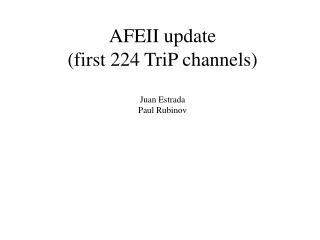 AFEII update (first 224 TriP channels) Juan Estrada  Paul Rubinov