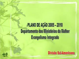PLANO DE AÇÃO 2005 – 2010 Departamento dos Ministérios da Mulher Evangelismo Integrado