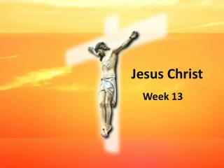 Jesus Christ Week 13