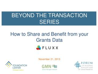 BEYOND THE TRANSACTION SERIES How  to Share and Benefit from y our Grants Data November 21,  2013