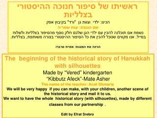 """ראשיתו של סיפור חנוכה ההיסטורי  בצלליות  הכינו: ילדי  וצוות גן  """"ורד"""" בקיבוץ אפק"""