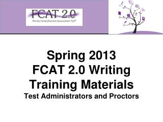 Spring 2013  FCAT 2.0 Writing Training Materials Test Administrators and Proctors