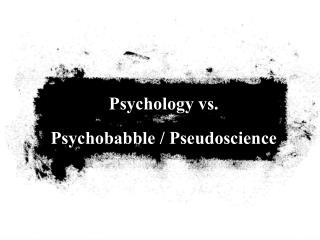 Psychology vs.     Psychobabble / Pseudoscience