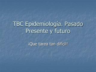 TBC Epidemiología. Pasado Presente y futuro
