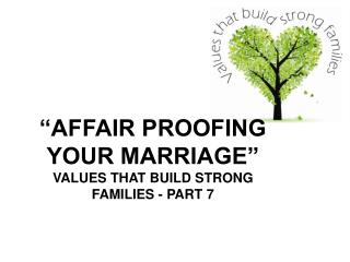 """AFFAIR PROOFING YOUR MARRIAGE"" VALUES THAT BUILD STRONG FAMILIES - PART 7"