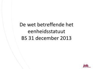 De wet betreffende het  eenheidsstatuut  BS 31 december 2013