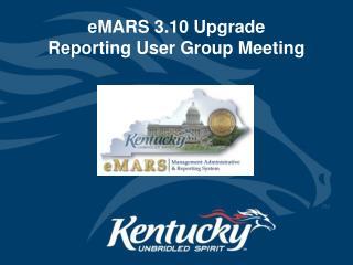 eMARS 3.10 Upgrade Reporting User Group Meeting