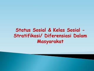 Status  Sosial & Kelas Sosial - Stratifikasi / Diferensiasi  Dalam Masyarakat
