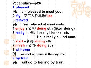 Vocabulary—p26 pleased 例: I am pleased to meet you. 2.  fly --- 第三人称单数 fl ies 3. relaxed