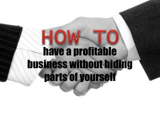How to have a profitable business without hiding parts of yo