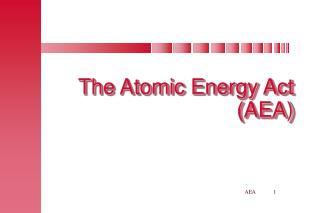 The Atomic Energy Act (AEA)